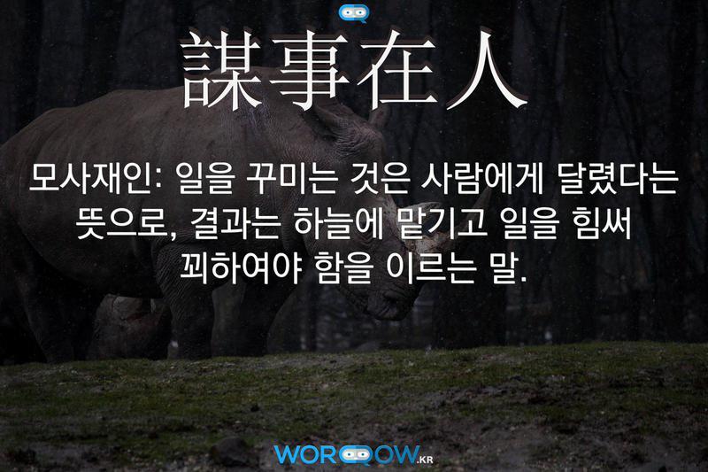 謀事在人(모사재인): 일을 꾸미는 것은 사람에게 달렸다는 뜻으로, 결과는 하늘에 맡기고 일을 힘써 꾀하여야 함을 이르는 말.