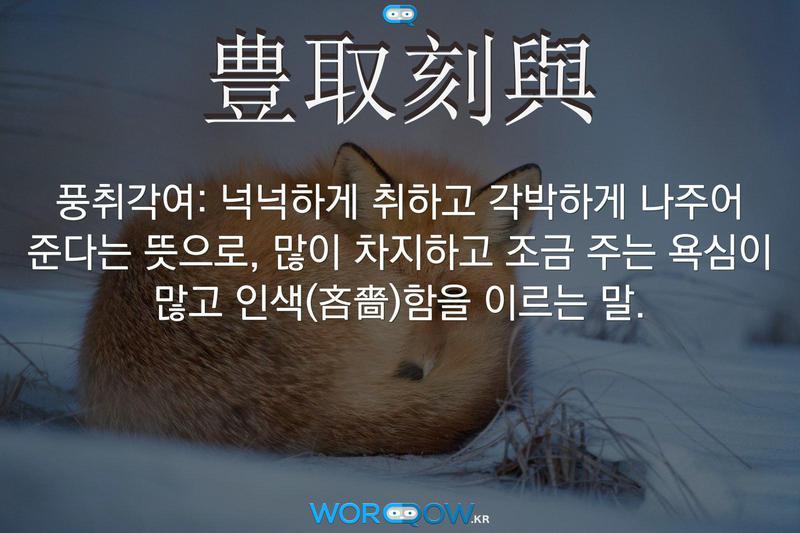 豊取刻與(풍취각여): 넉넉하게 취하고 각박하게 나주어 준다는 뜻으로, 많이 차지하고 조금 주는 욕심이 많고 인색(吝嗇)함을 이르는 말.
