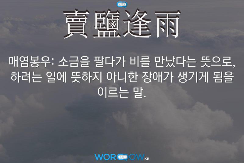 賣鹽逢雨(매염봉우): 소금을 팔다가 비를 만났다는 뜻으로, 하려는 일에 뜻하지 아니한 장애가 생기게 됨을 이르는 말.