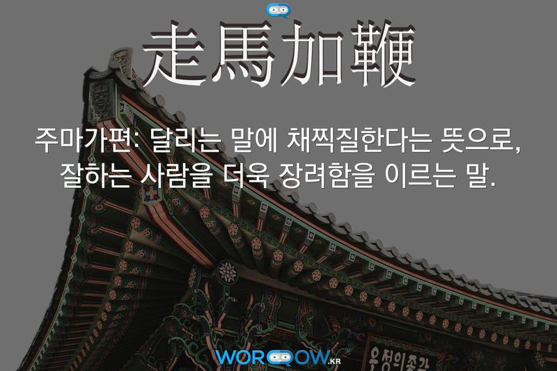走馬加鞭(주마가편): 달리는 말에 채찍질한다는 뜻으로, 잘하는 사람을 더욱 장려함을 이르는 말.