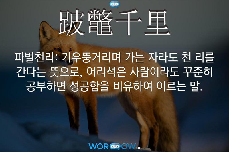 跛鼈千里(파별천리): 기우뚱거리며 가는 자라도 천 리를 간다는 뜻으로, 어리석은 사람이라도 꾸준히 공부하면 성공함을 비유하여 이르는 말.