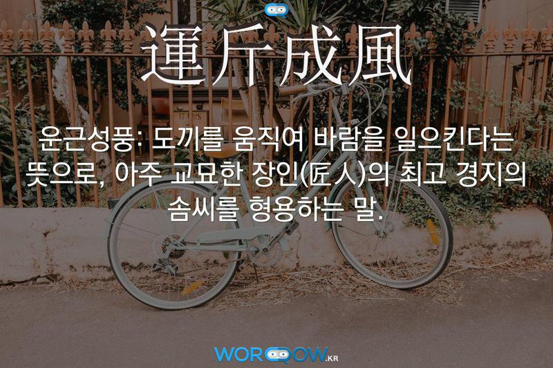 運斤成風(운근성풍): 도끼를 움직여 바람을 일으킨다는 뜻으로, 아주 교묘한 장인(匠人)의 최고 경지의 솜씨를 형용하는 말.