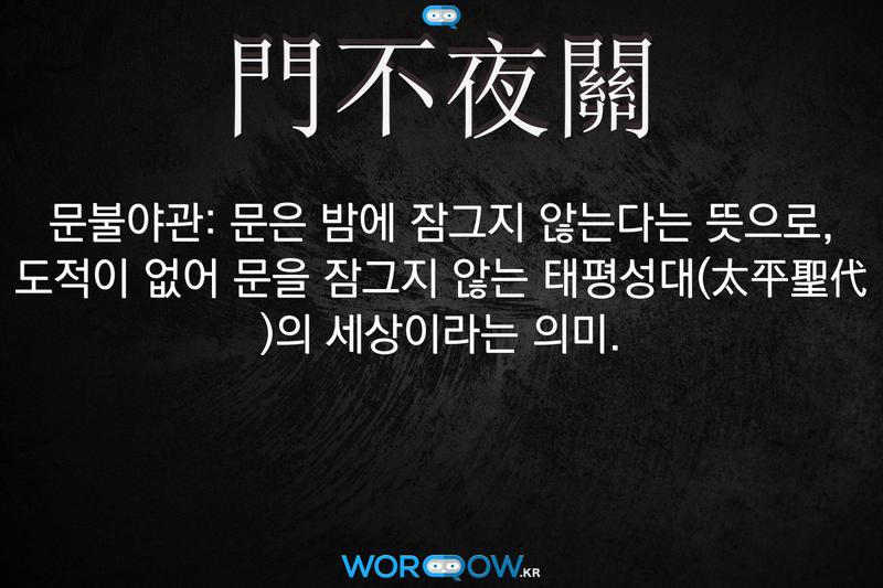 門不夜關(문불야관): 문은 밤에 잠그지 않는다는 뜻으로, 도적이 없어 문을 잠그지 않는 태평성대(太平聖代 )의 세상이라는 의미.