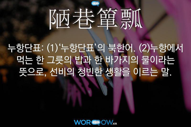 陋巷簞瓢(누항단표): (1)'누항단표'의 북한어. (2)누항에서 먹는 한 그릇의 밥과 한 바가지의 물이라는 뜻으로, 선비의 청빈한 생활을 이르는 말.