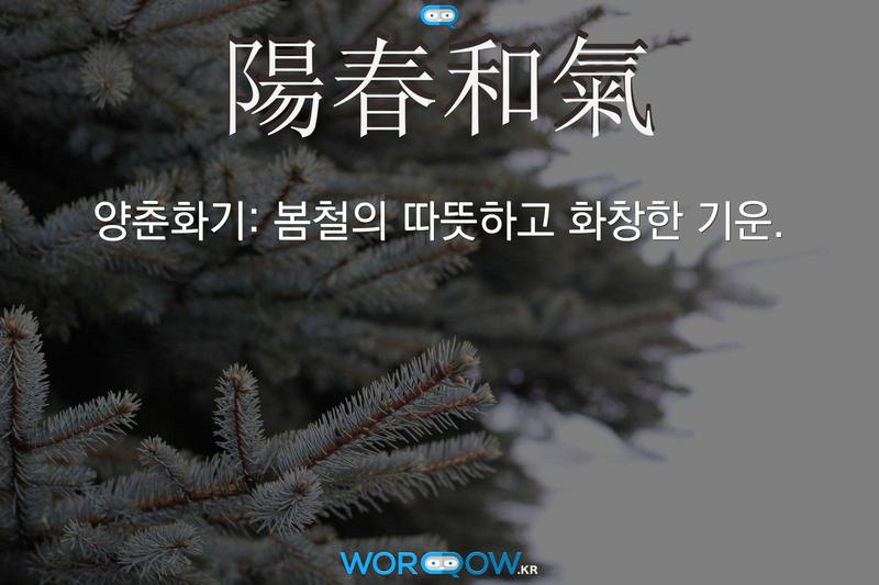 陽春和氣(양춘화기): 봄철의 따뜻하고 화창한 기운.