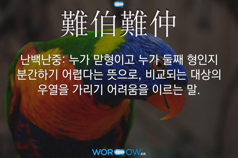 難伯難仲(난백난중): 누가 맏형이고 누가 둘째 형인지 분간하기 어렵다는 뜻으로, 비교되는 대상의 우열을 가리기 어려움을 이르는 말.