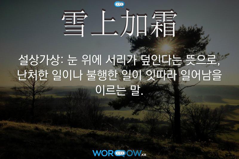 雪上加霜(설상가상): 눈 위에 서리가 덮인다는 뜻으로, 난처한 일이나 불행한 일이 잇따라 일어남을 이르는 말.