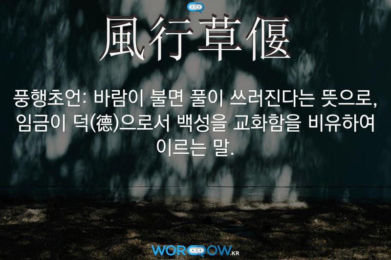 風行草偃(풍행초언)의 의미: 바람이 불면 풀이 쓰러진다는 뜻으로, 임금이 덕(德)으로서 백성을 교화함을 비유하여 이르는 말.