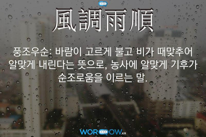 風調雨順(풍조우순): 바람이 고르게 불고 비가 때맞추어 알맞게 내린다는 뜻으로, 농사에 알맞게 기후가 순조로움을 이르는 말.