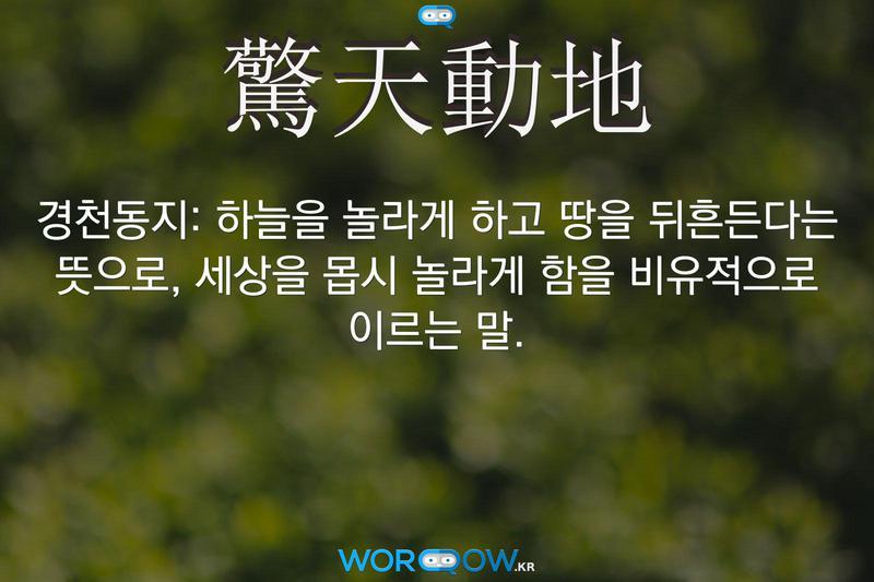 驚天動地(경천동지): 하늘을 놀라게 하고 땅을 뒤흔든다는 뜻으로, 세상을 몹시 놀라게 함을 비유적으로 이르는 말.