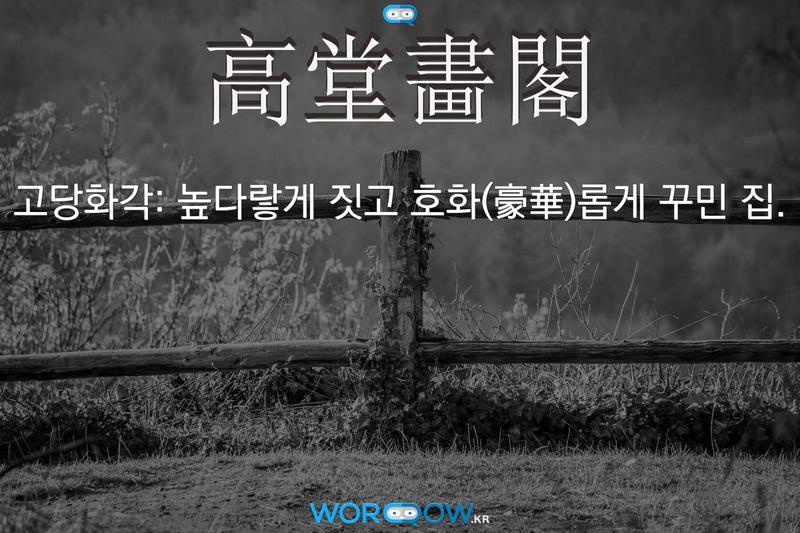高堂畵閣(고당화각): 높다랗게 짓고 호화(豪華)롭게 꾸민 집.