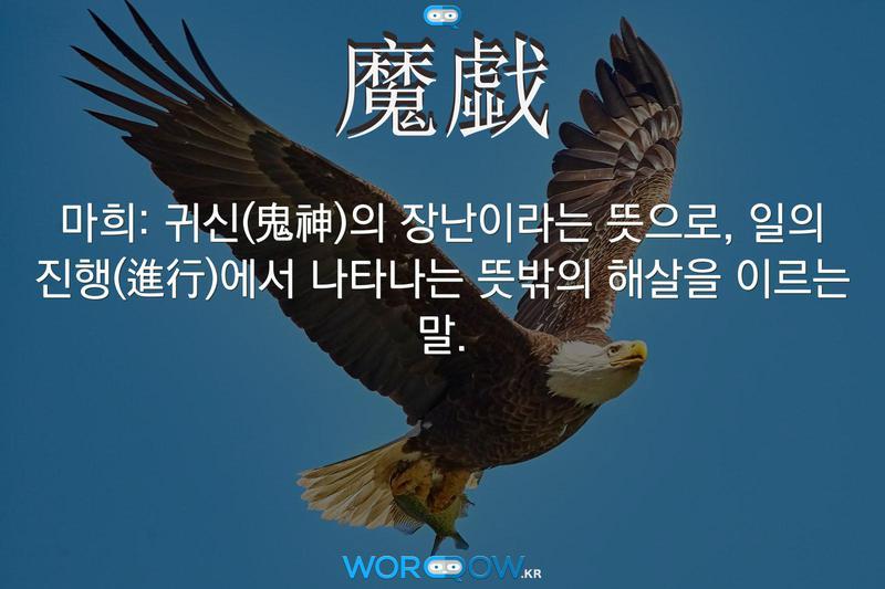 魔戱(마희): 귀신(鬼神)의 장난이라는 뜻으로, 일의 진행(進行)에서 나타나는 뜻밖의 해살을 이르는 말.