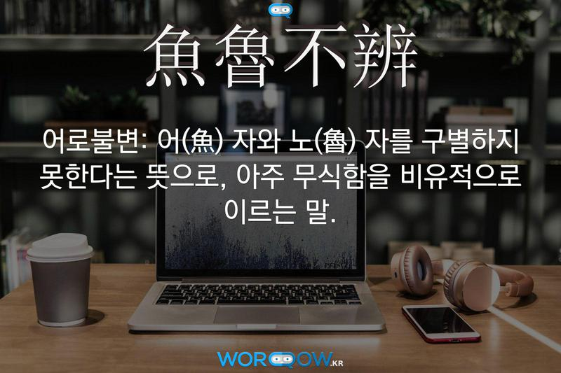 魚魯不辨(어로불변): 어(魚) 자와 노(魯) 자를 구별하지 못한다는 뜻으로, 아주 무식함을 비유적으로 이르는 말.