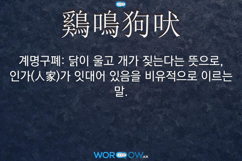 鷄鳴狗吠(계명구폐): 닭이 울고 개가 짖는다는 뜻으로, 인가(人家)가 잇대어 있음을 비유적으로 이르는 말.