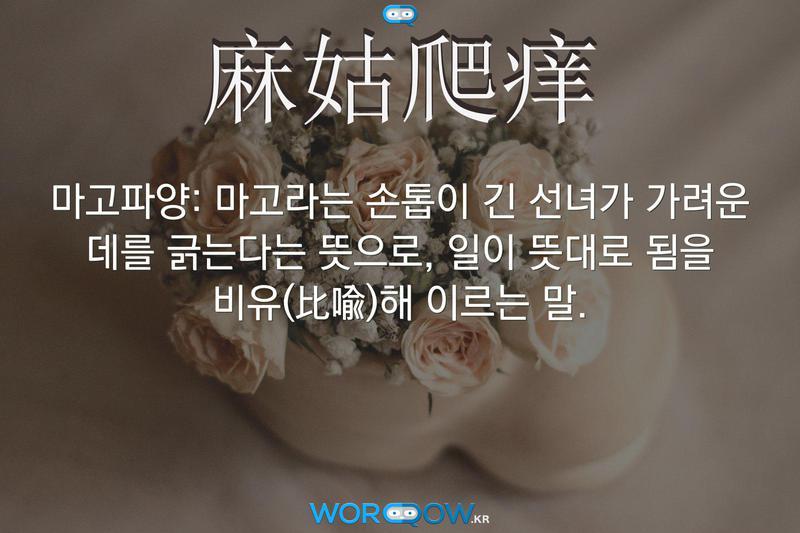 麻姑爬痒(마고파양): 마고라는 손톱이 긴 선녀가 가려운 데를 긁는다는 뜻으로, 일이 뜻대로 됨을 비유(比喩)해 이르는 말.