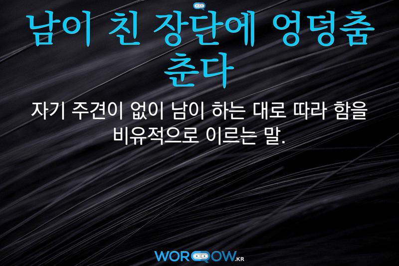 남이 친 장단에 엉덩춤 춘다의 의미: 자기 주견이 없이 남이 하는 대로 따라 함을 비유적으로 이르는 말.