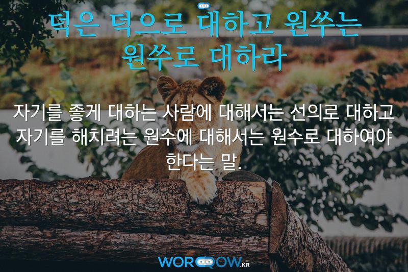 덕은 덕으로 대하고 원쑤는 원쑤로 대하라: 자기를 좋게 대하는 사람에 대해서는 선의로 대하고 자기를 해치려는 원수에 대해서는 원수로 대하여야 한다는 말.