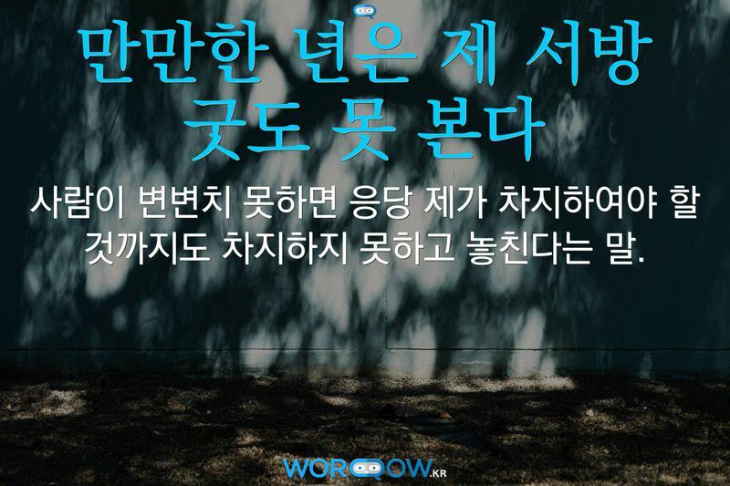 만만한 년은 제 서방 굿도 못 본다: 사람이 변변치 못하면 응당 제가 차지하여야 할 것까지도 차지하지 못하고 놓친다는 말.