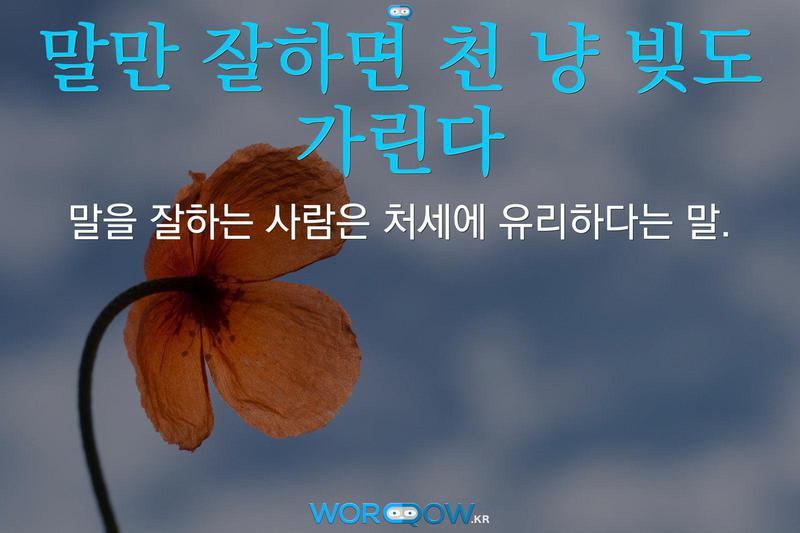 말만 잘하면 천 냥 빚도 가린다: 말을 잘하는 사람은 처세에 유리하다는 말.