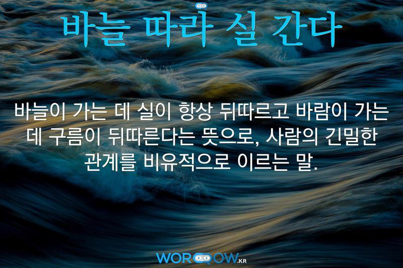 바늘 따라 실 간다: 바늘이 가는 데 실이 항상 뒤따르고 바람이 가는 데 구름이 뒤따른다는 뜻으로, 사람의 긴밀한 관계를 비유적으로 이르는 말.