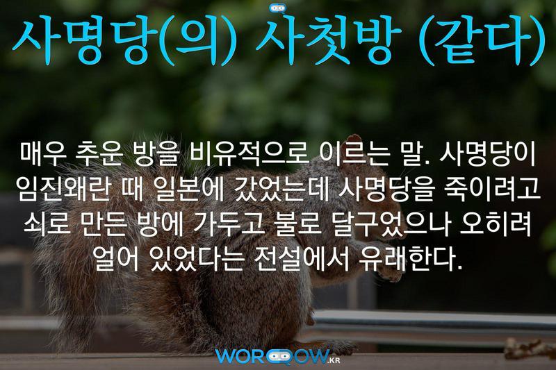 사명당(의) 사첫방 (같다): 매우 추운 방을 비유적으로 이르는 말. 사명당이 임진왜란 때 일본에 갔었는데 사명당을 죽이려고 쇠로 만든 방에 가두고 불로 달구었으나 오히려 얼어 있었다는 전설에서 유래한다.