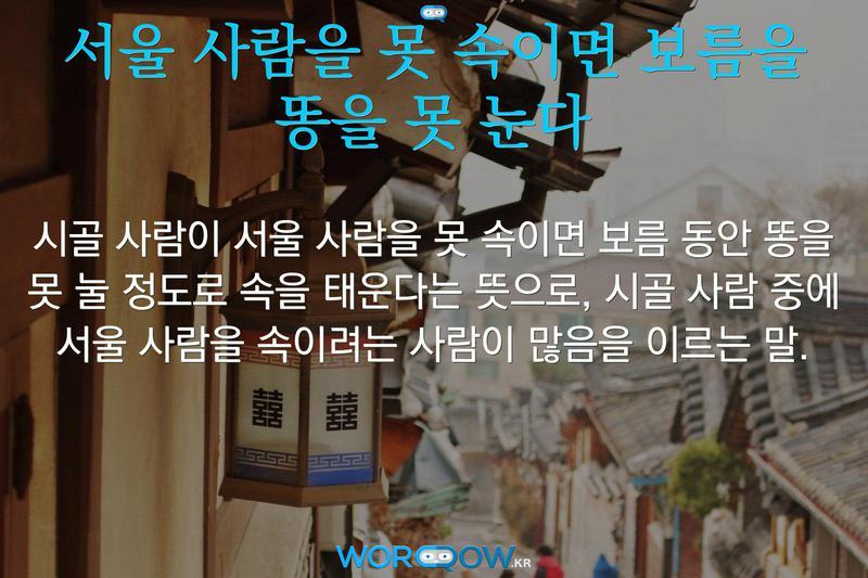 서울 사람을 못 속이면 보름을 똥을 못 눈다: 시골 사람이 서울 사람을 못 속이면 보름 동안 똥을 못 눌 정도로 속을 태운다는 뜻으로, 시골 사람 중에 서울 사람을 속이려는 사람이 많음을 이르는 말.