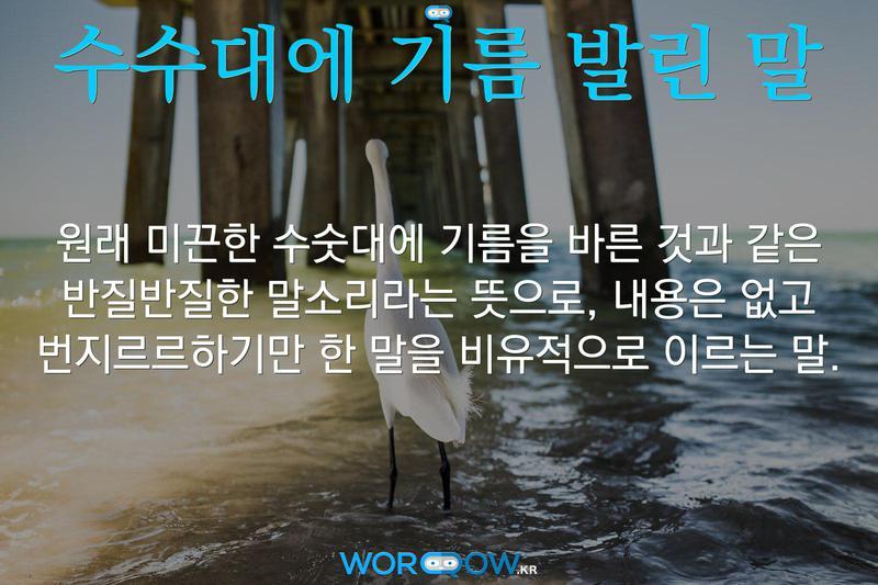 수수대에 기름 발린 말: 원래 미끈한 수숫대에 기름을 바른 것과 같은 반질반질한 말소리라는 뜻으로, 내용은 없고 번지르르하기만 한 말을 비유적으로 이르는 말.