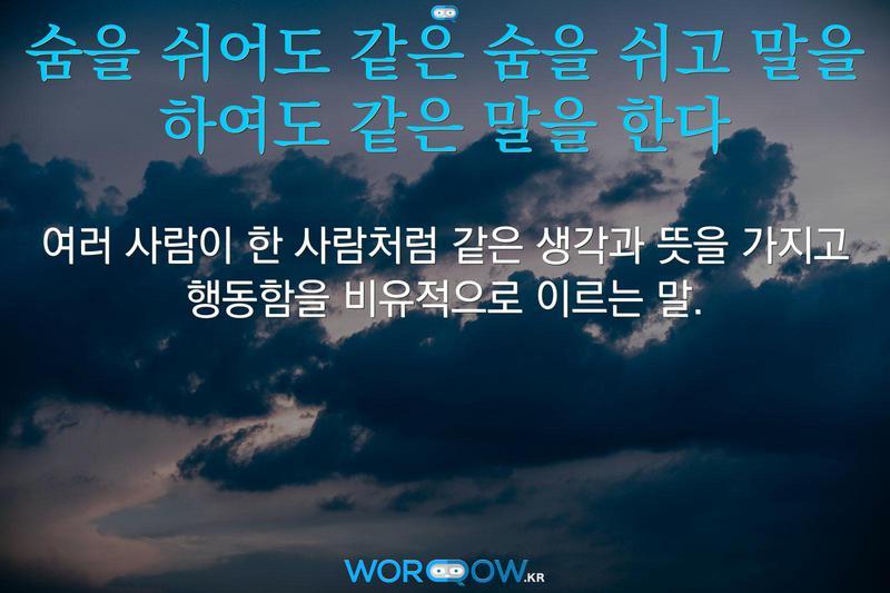 숨을 쉬어도 같은 숨을 쉬고 말을 하여도 같은 말을 한다: 여러 사람이 한 사람처럼 같은 생각과 뜻을 가지고 행동함을 비유적으로 이르는 말.