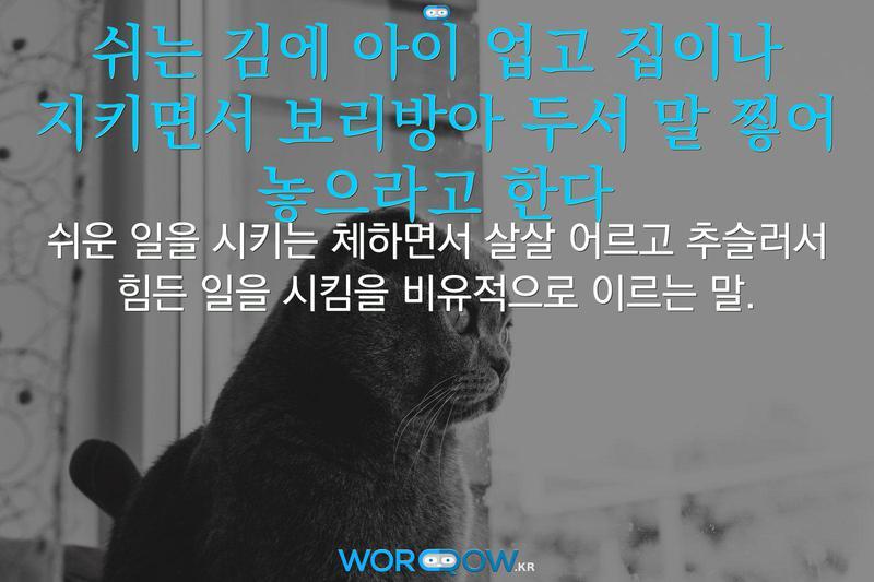 쉬는 김에 아이 업고 집이나 지키면서 보리방아 두서 말 찧어 놓으라고 한다의 의미: 쉬운 일을 시키는 체하면서 살살 어르고 추슬러서 힘든 일을 시킴을 비유적으로 이르는 말.