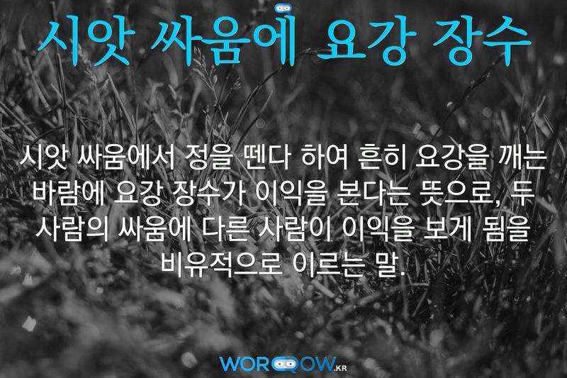 시앗 싸움에 요강 장수: 시앗 싸움에서 정을 뗀다 하여 흔히 요강을 깨는 바람에 요강 장수가 이익을 본다는 뜻으로, 두 사람의 싸움에 다른 사람이 이익을 보게 됨을 비유적으로 이르는 말.