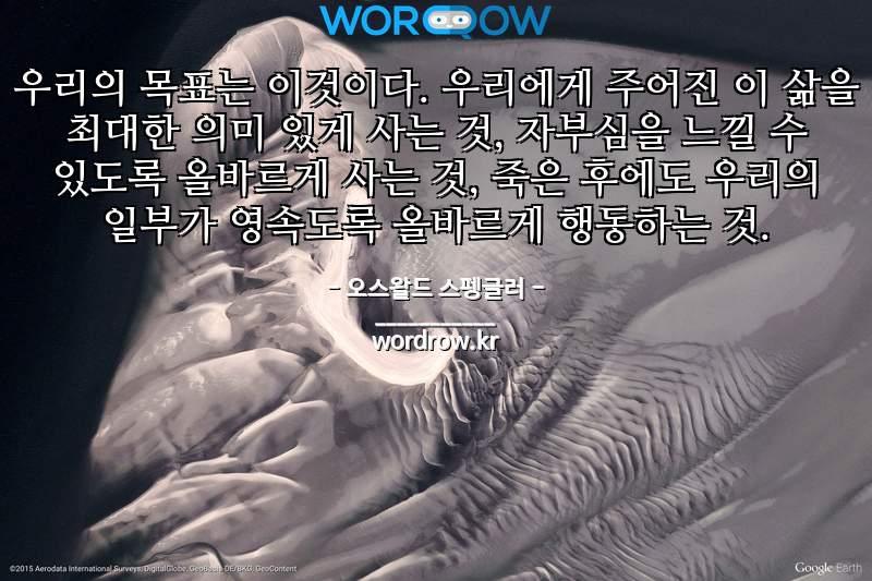 오스왈드 스펭글러 명언: 우리의 목표는 이것이다. 우리에게 주어진 이 삶을 최대한 의미 있게 사는 것, 자부심을 느낄 수 있도록 올바르게 사는 것, 죽은 후에도 우리의 일부가 영속도록 올바르게 행동하는 것.