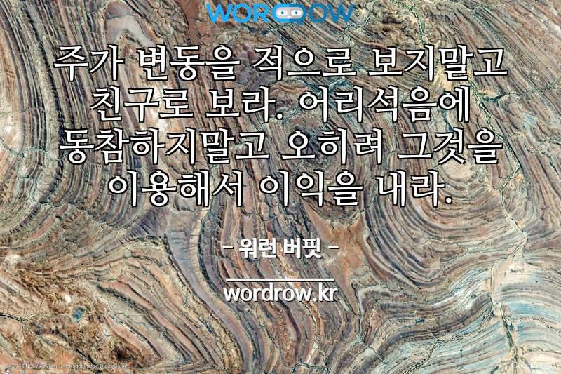 워런 버핏의 명언: 주가 변동을 적으로 보지말고 친구로 보라. 어리석음에 동참하지말고  오히려 그것을 이용해서 이익을 내라.