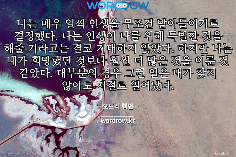 오드리 햅번의 명언: 나는 매우 일찍 인생을 무조건 받아들이기로 결정했다. 나는 인생이 나를 위해 특별한 것을 해줄 거라고는 결코 기대하지 않았다. 하지만 나는 내가 희망했던 것보다 훨씬 더 많은 것을 이룬 것 같았다. 대부분의 경우 그런 일은 내가 찾지 않아도 저절로 일어났다.