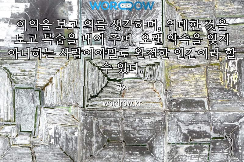 공자의 명언: 이익을 보고 의를 생각하며, 위태한 것을 보고 목숨을 내어 주며, 오랜 약속을 잊지 아니하는 사람이야말로 완전한 인간이라 할 수 있다.