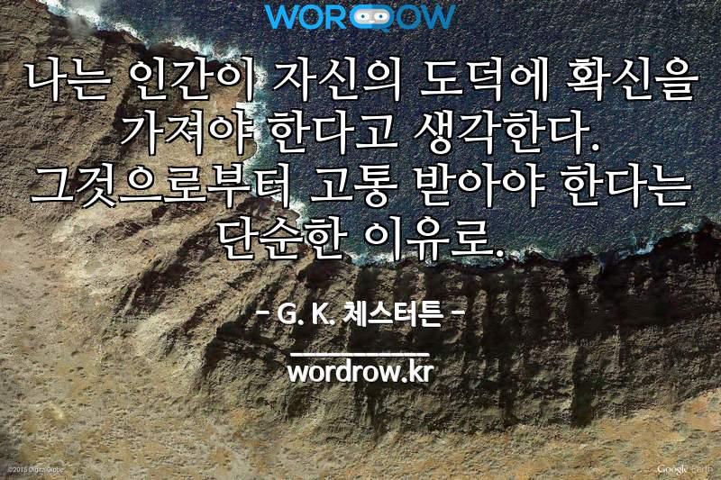 G. K. 체스터튼 명언: 나는 인간이 자신의 도덕에 확신을 가져야 한다고 생각한다. 그것으로부터 고통 받아야 한다는 단순한 이유로.