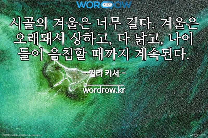 윌라 카서의 명언: 시골의 겨울은 너무 길다. 겨울은 오래돼서 상하고, 다 낡고, 나이 들어 음침할 때까지 계속된다.