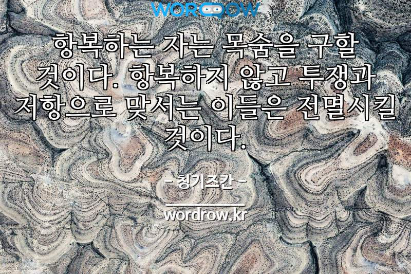 칭기즈칸의 명언: 항복하는 자는 목숨을 구할 것이다. 항복하지 않고 투쟁과 저항으로 맞서는 이들은 전멸시킬 것이다.