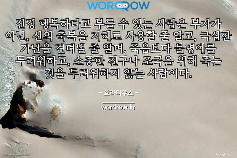 호라티우스의 명언: 진정 행복하다고 부를 수 있는 사람은 부자가 아닌, 신의 축복을  지혜로 사용할 줄 알고, 극심한 가난을 견뎌낼 줄 알며, 죽음보다 불명예를 두려워하고, 소중한 친구나 조국을 위해 죽는 것을 두려워하지 않는 사람이다.
