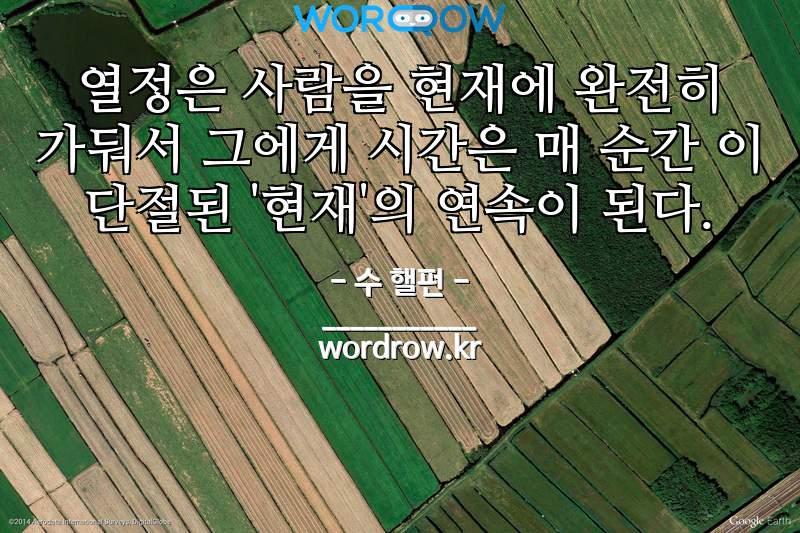 수 핼펀 명언: 열정은 사람을 현재에 완전히 가둬서 그에게 시간은 매 순간 이 단절된 '현재'의 연속이 된다.