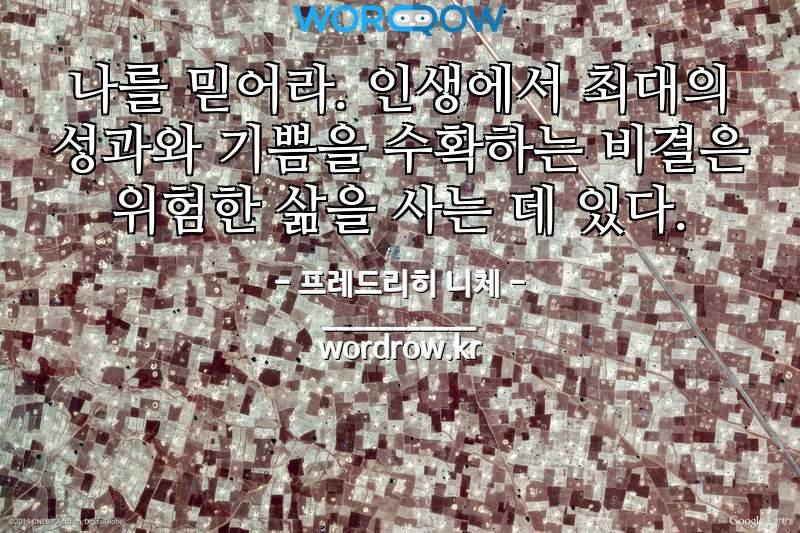 프레드리히 니체 명언: 나를 믿어라. 인생에서 최대의 성과와 기쁨을 수확하는 비결은 위험한 삶을 사는 데 있다.