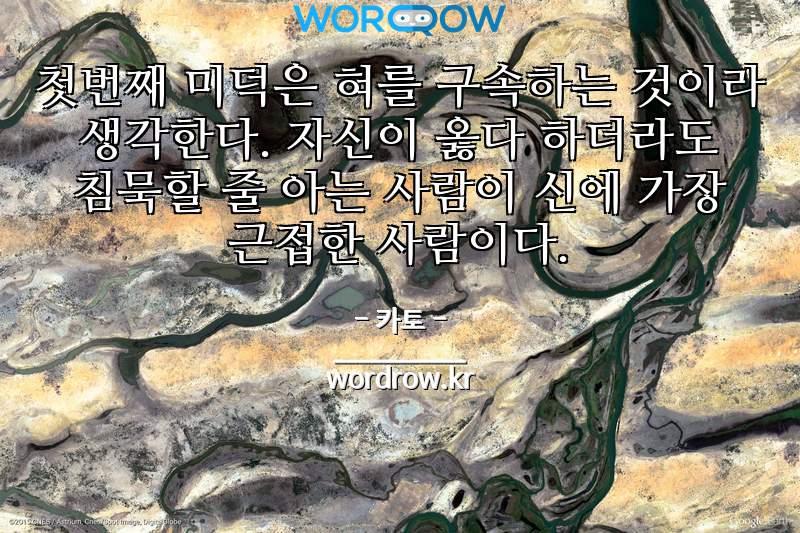 카토의 명언: 첫번째 미덕은 혀를 구속하는 것이라 생각한다. 자신이 옳다 하더라도 침묵할 줄 아는 사람이 신에 가장 근접한 사람이다.