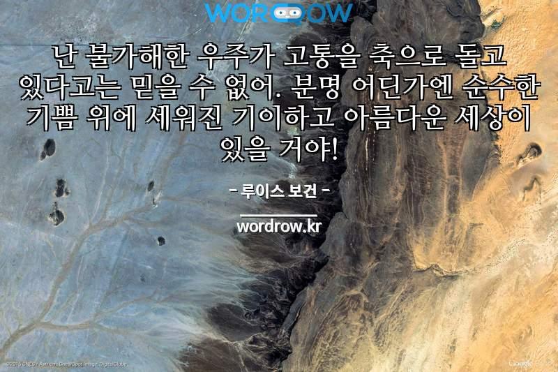 루이스 보건의 명언: 난 불가해한 우주가 고통을 축으로 돌고 있다고는 믿을 수 없어. 분명 어딘가엔 순수한 기쁨 위에 세워진 기이하고 아름다운 세상이 있을 거야!
