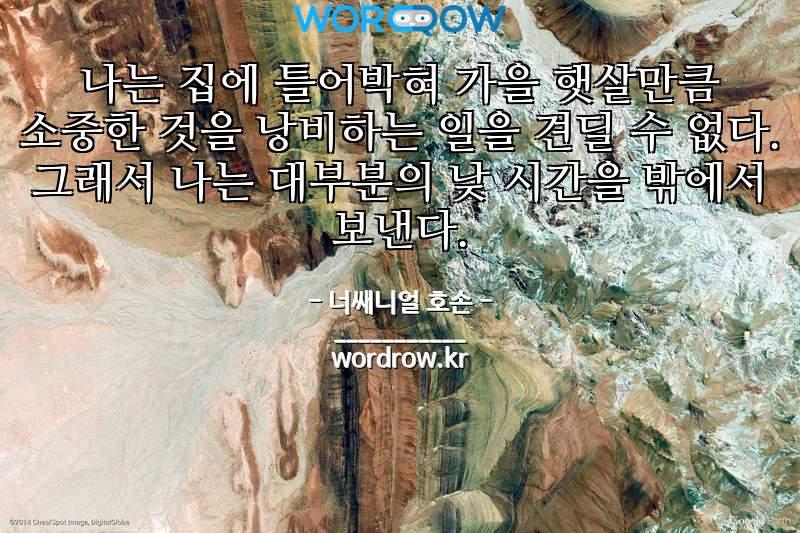 너쌔니얼 호손의 명언: 나는 집에 틀어박혀 가을 햇살만큼 소중한 것을 낭비하는 일을 견딜 수 없다. 그래서 나는 대부분의 낮 시간을 밖에서 보낸다.