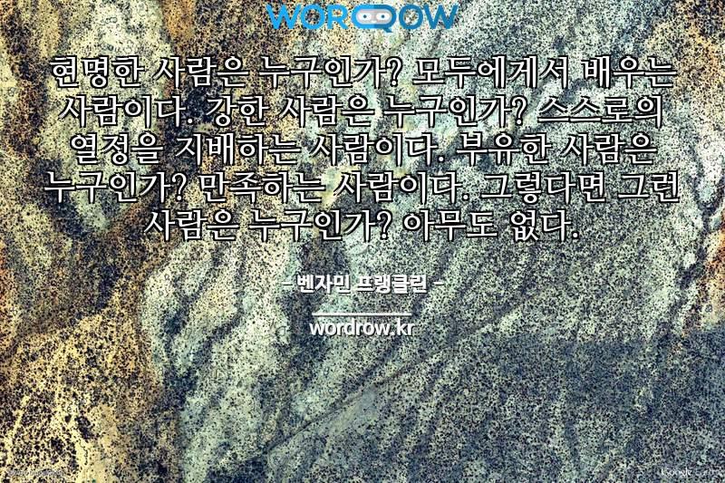 벤자민 프랭클린 명언: 현명한 사람은 누구인가? 모두에게서 배우는 사람이다. 강한 사람은 누구인가? 스스로의 열정을 지배하는 사람이다. 부유한 사람은 누구인가? 만족하는 사람이다. 그렇다면 그런 사람은 누구인가? 아무도 없다.